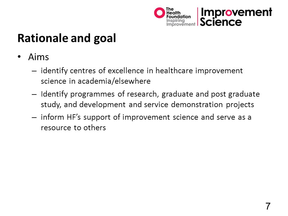 Rationale and goal Aims – identify centres of excellence in healthcare improvement science in academia/elsewhere – Identify programmes of research, graduate and post graduate study, and development and service demonstration projects – inform HF's support of improvement science and serve as a resource to others 7