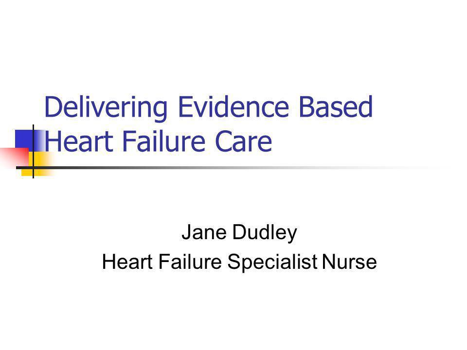 Delivering Evidence Based Heart Failure Care Jane Dudley Heart Failure Specialist Nurse