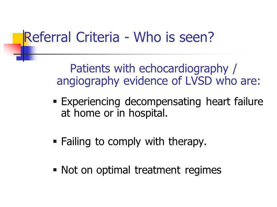 Referral Criteria - Who is seen? Patients with echocardiography / angiography evidence of LVSD who are:  Experiencing decompensating heart failure at