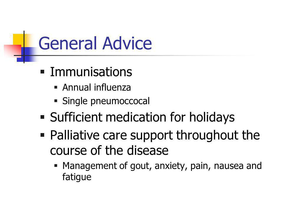General Advice  Immunisations  Annual influenza  Single pneumoccocal  Sufficient medication for holidays  Palliative care support throughout the course of the disease  Management of gout, anxiety, pain, nausea and fatigue