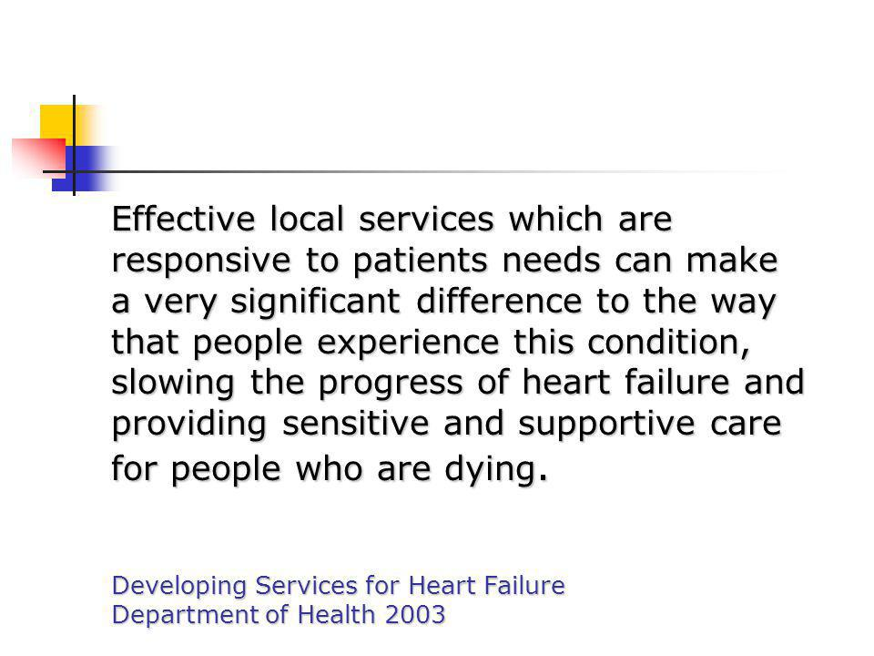 Effective local services which are responsive to patients needs can make a very significant difference to the way that people experience this condition, slowing the progress of heart failure and providing sensitive and supportive care for people who are dying.