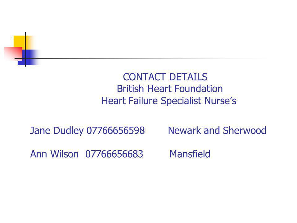 CONTACT DETAILS British Heart Foundation Heart Failure Specialist Nurse's Jane Dudley 07766656598 Newark and Sherwood Ann Wilson 07766656683 Mansfield