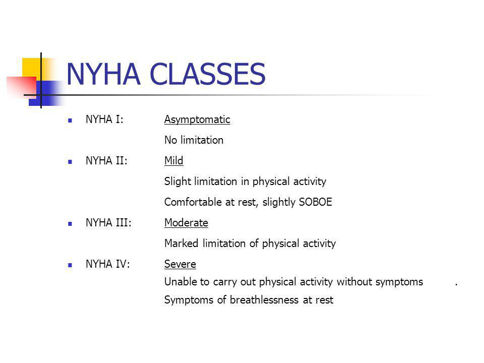 NYHA CLASSES NYHA I:Asymptomatic No limitation NYHA II:Mild Slight limitation in physical activity Comfortable at rest, slightly SOBOE NYHA III:Moderate Marked limitation of physical activity NYHA IV:Severe Unable to carry out physical activity without symptoms.