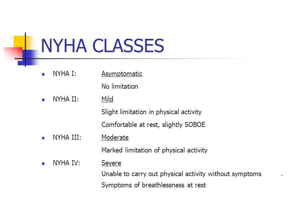 NYHA CLASSES NYHA I:Asymptomatic No limitation NYHA II:Mild Slight limitation in physical activity Comfortable at rest, slightly SOBOE NYHA III:Modera