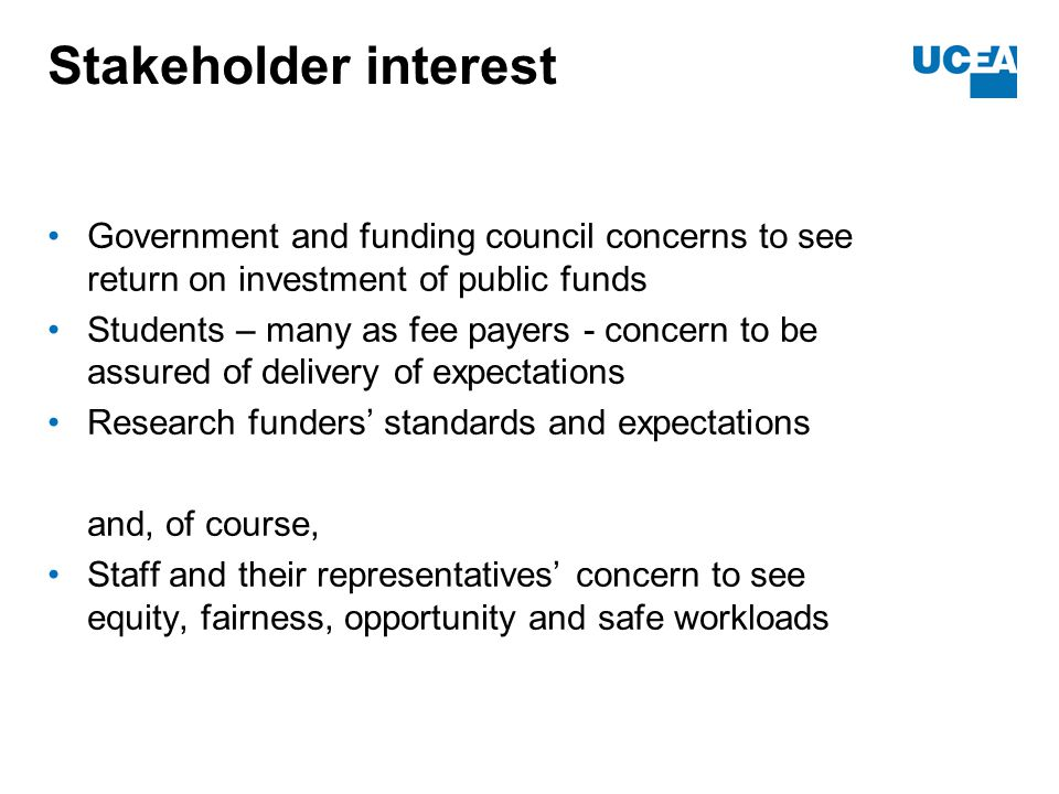 Stakeholder interest Government and funding council concerns to see return on investment of public funds Students – many as fee payers - concern to be assured of delivery of expectations Research funders' standards and expectations and, of course, Staff and their representatives' concern to see equity, fairness, opportunity and safe workloads