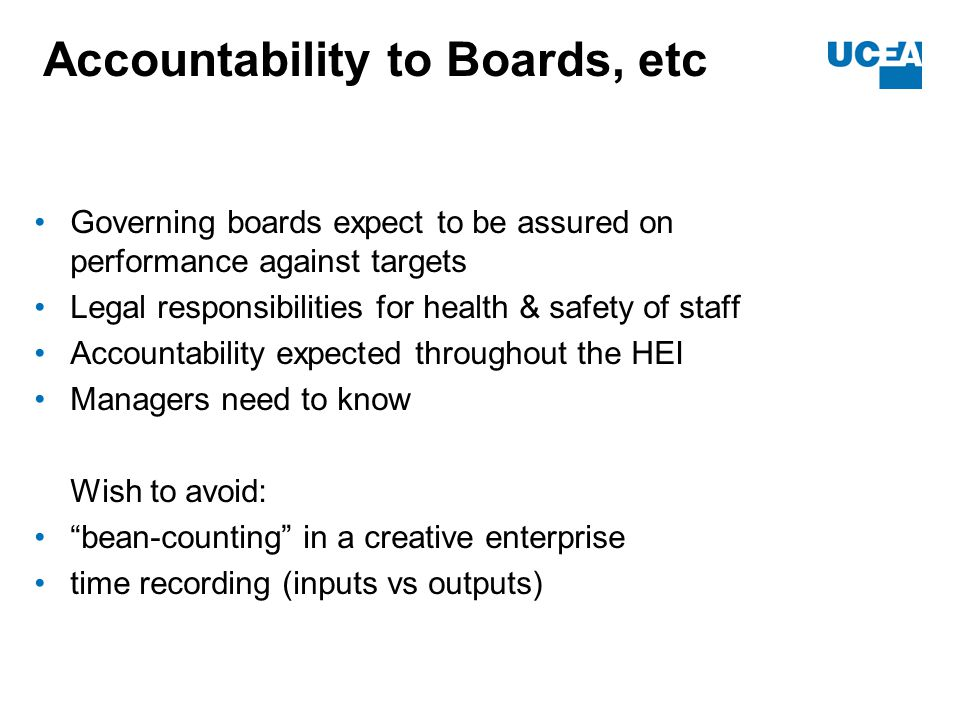 Accountability to Boards, etc Governing boards expect to be assured on performance against targets Legal responsibilities for health & safety of staff Accountability expected throughout the HEI Managers need to know Wish to avoid: bean-counting in a creative enterprise time recording (inputs vs outputs)