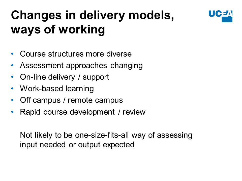 Changes in delivery models, ways of working Course structures more diverse Assessment approaches changing On-line delivery / support Work-based learning Off campus / remote campus Rapid course development / review Not likely to be one-size-fits-all way of assessing input needed or output expected
