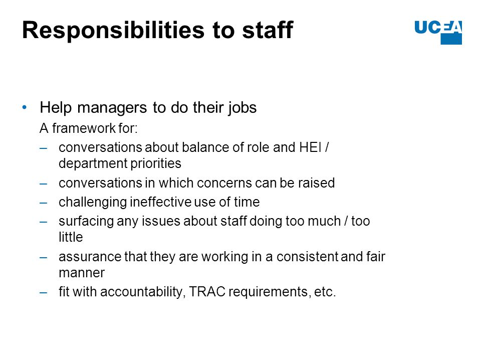 Responsibilities to staff Help managers to do their jobs A framework for: –conversations about balance of role and HEI / department priorities –conversations in which concerns can be raised –challenging ineffective use of time –surfacing any issues about staff doing too much / too little –assurance that they are working in a consistent and fair manner –fit with accountability, TRAC requirements, etc.