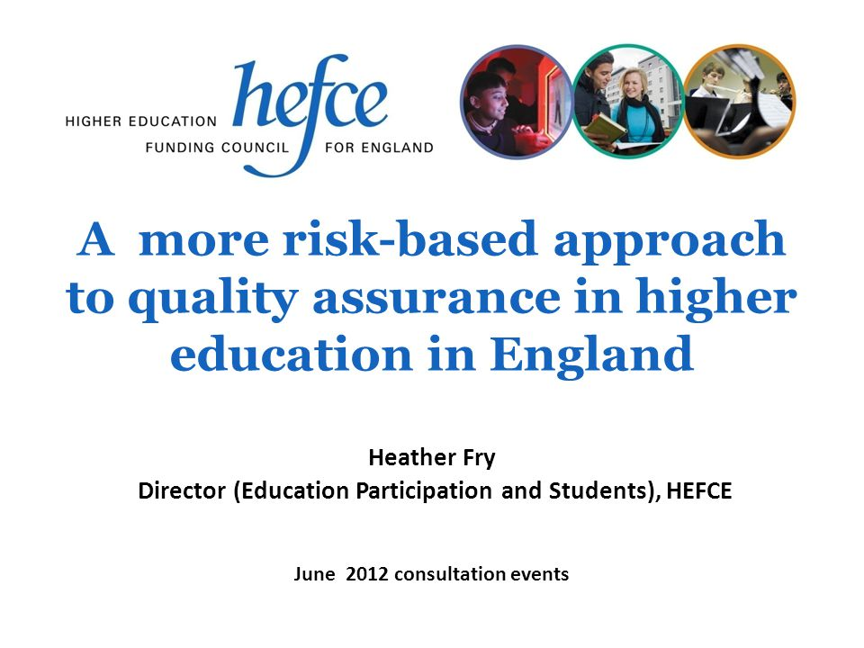 A more risk-based approach to quality assurance in higher education in England June 2012 consultation events Heather Fry Director (Education Participation and Students), HEFCE