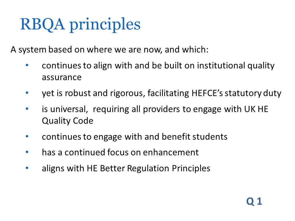 A system based on where we are now, and which: continues to align with and be built on institutional quality assurance yet is robust and rigorous, facilitating HEFCE's statutory duty is universal, requiring all providers to engage with UK HE Quality Code continues to engage with and benefit students has a continued focus on enhancement aligns with HE Better Regulation Principles Q 1 RBQA principles
