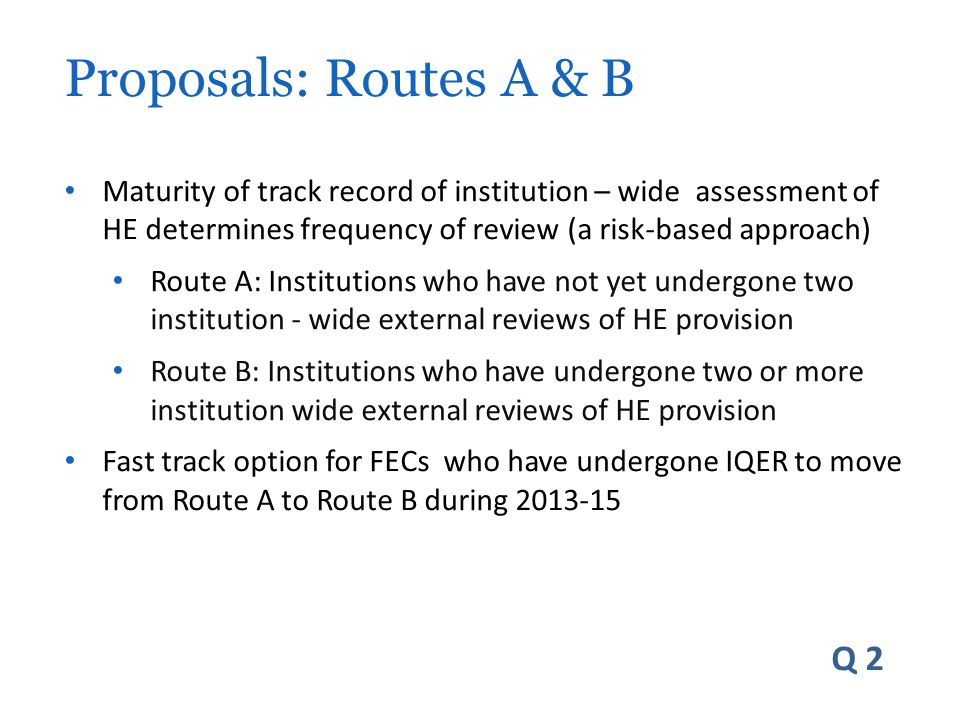 Maturity of track record of institution – wide assessment of HE determines frequency of review (a risk-based approach) Route A: Institutions who have not yet undergone two institution - wide external reviews of HE provision Route B: Institutions who have undergone two or more institution wide external reviews of HE provision Fast track option for FECs who have undergone IQER to move from Route A to Route B during 2013-15 Q 2 Proposals: Routes A & B
