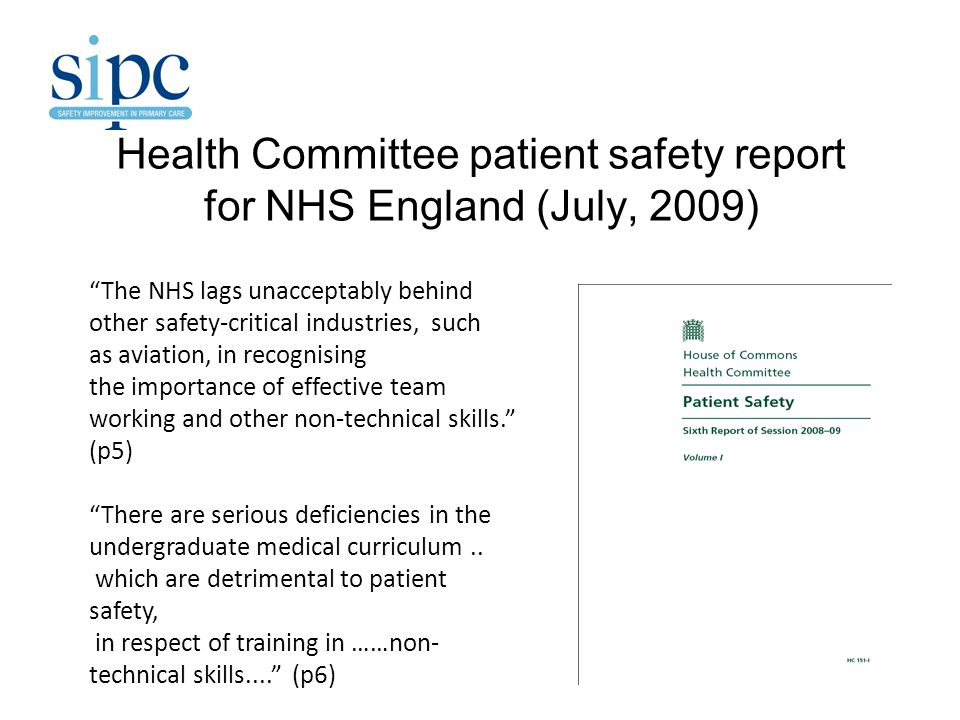 Health Committee patient safety report for NHS England (July, 2009) The NHS lags unacceptably behind other safety-critical industries, such as aviation, in recognising the importance of effective team working and other non-technical skills. (p5) There are serious deficiencies in the undergraduate medical curriculum..
