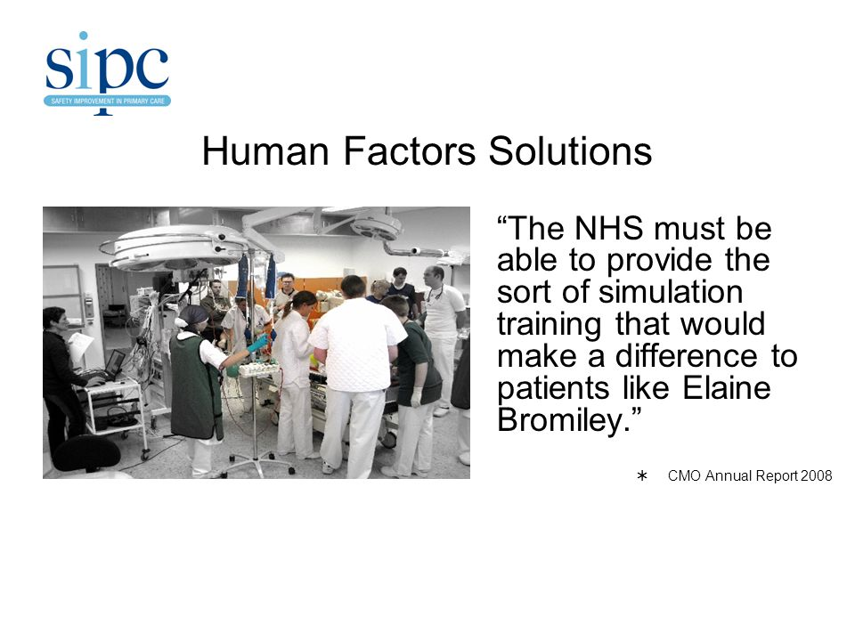 Human Factors Solutions The NHS must be able to provide the sort of simulation training that would make a difference to patients like Elaine Bromiley.  CMO Annual Report 2008