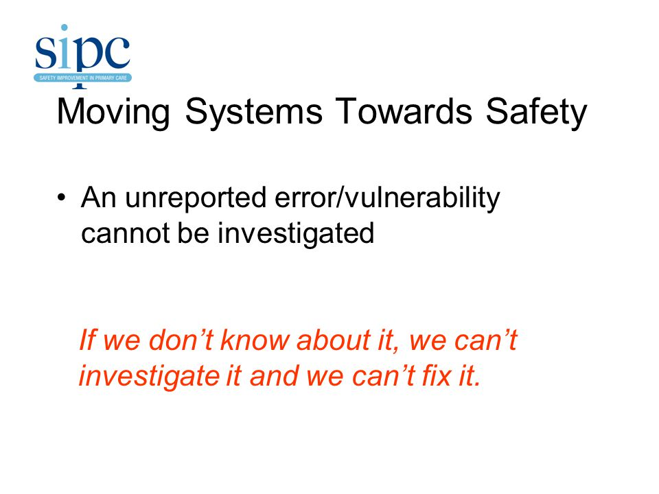 Moving Systems Towards Safety An unreported error/vulnerability cannot be investigated If we don't know about it, we can't investigate it and we can't fix it.