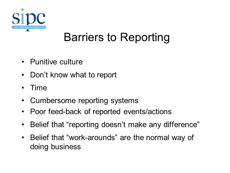Barriers to Reporting Punitive culture Don't know what to report Time Cumbersome reporting systems Poor feed-back of reported events/actions Belief that reporting doesn't make any difference Belief that work-arounds are the normal way of doing business