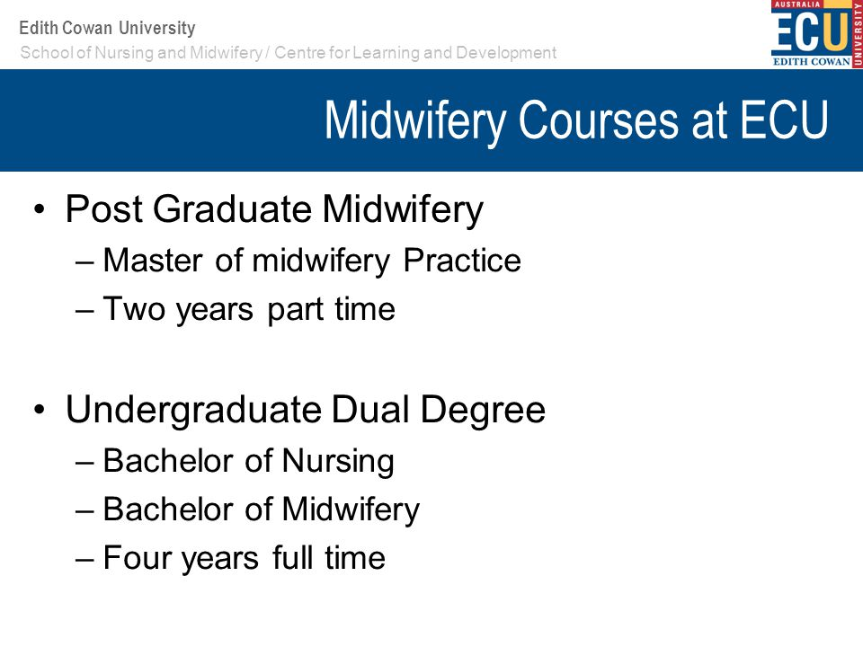 Your School or Centre name here Edith Cowan University Midwifery Courses at ECU Post Graduate Midwifery –Master of midwifery Practice –Two years part