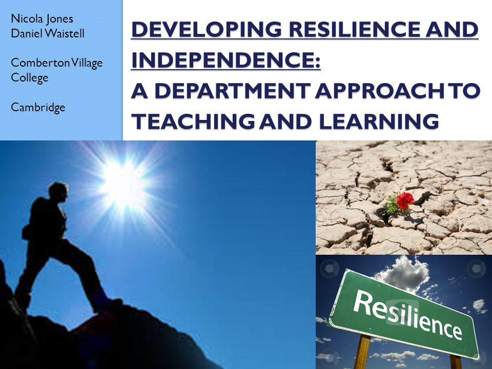 DEVELOPING RESILIENCE AND INDEPENDENCE: A DEPARTMENT APPROACH TO TEACHING AND LEARNING Nicola Jones Daniel Waistell Comberton Village College Cambridg