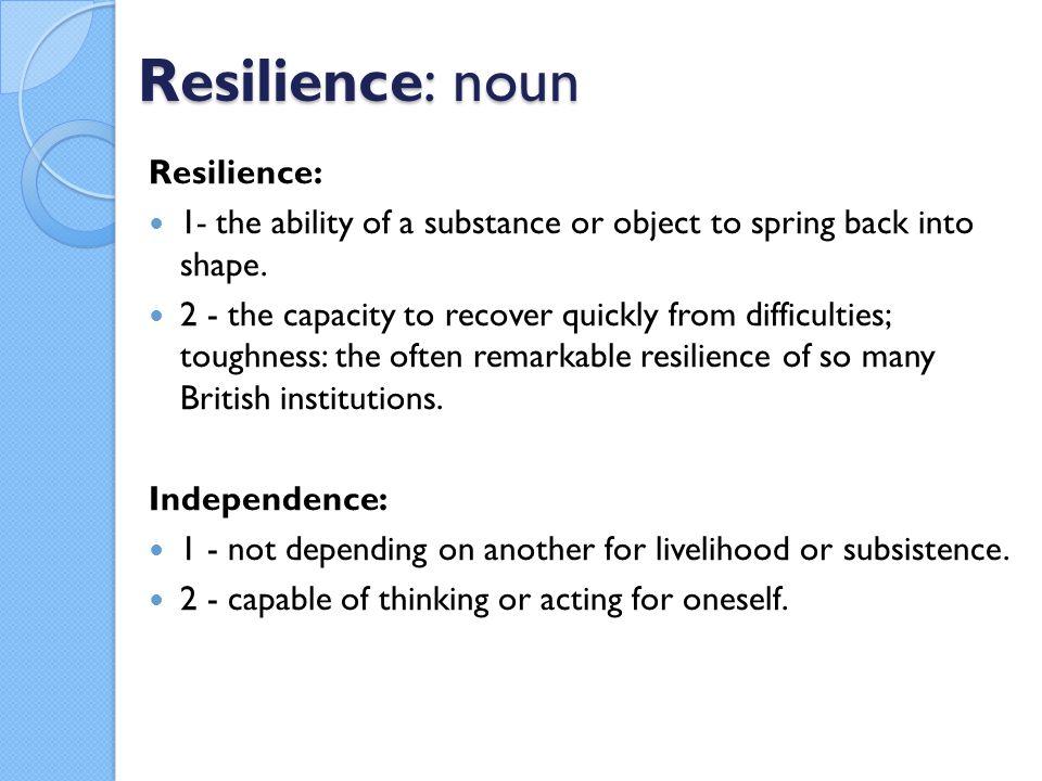 Resilience: noun Resilience: 1- the ability of a substance or object to spring back into shape. 2 - the capacity to recover quickly from difficulties;