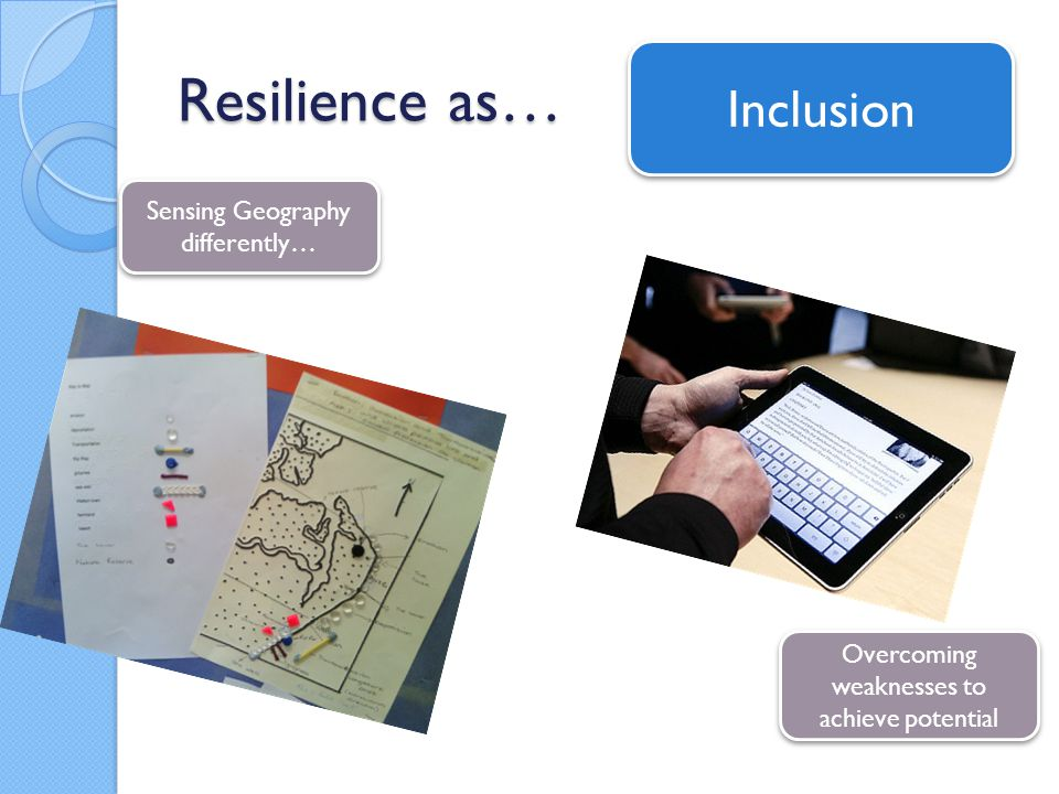 Resilience as… Sensing Geography differently… Overcoming weaknesses to achieve potential Inclusion