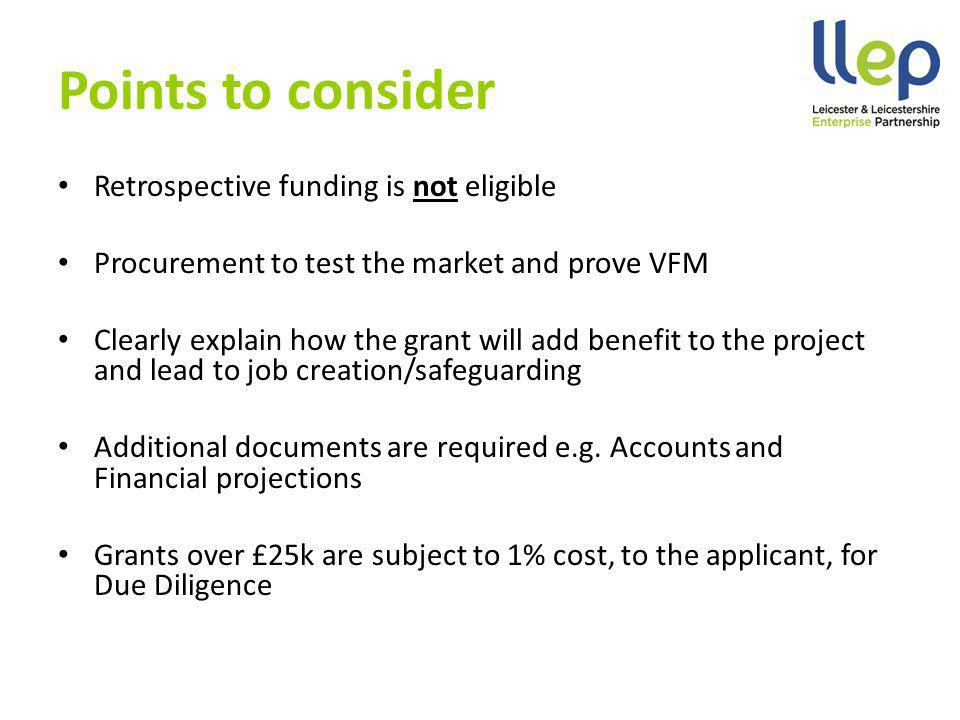 Points to consider Retrospective funding is not eligible Procurement to test the market and prove VFM Clearly explain how the grant will add benefit to the project and lead to job creation/safeguarding Additional documents are required e.g.