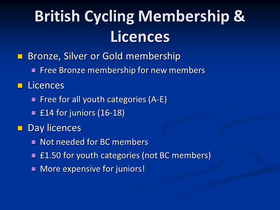 Bronze, Silver or Gold membership Bronze, Silver or Gold membership Free Bronze membership for new members Free Bronze membership for new members Licences Licences Free for all youth categories (A-E) Free for all youth categories (A-E) £14 for juniors (16-18) £14 for juniors (16-18) Day licences Day licences Not needed for BC members Not needed for BC members £1.50 for youth categories (not BC members) £1.50 for youth categories (not BC members) More expensive for juniors.