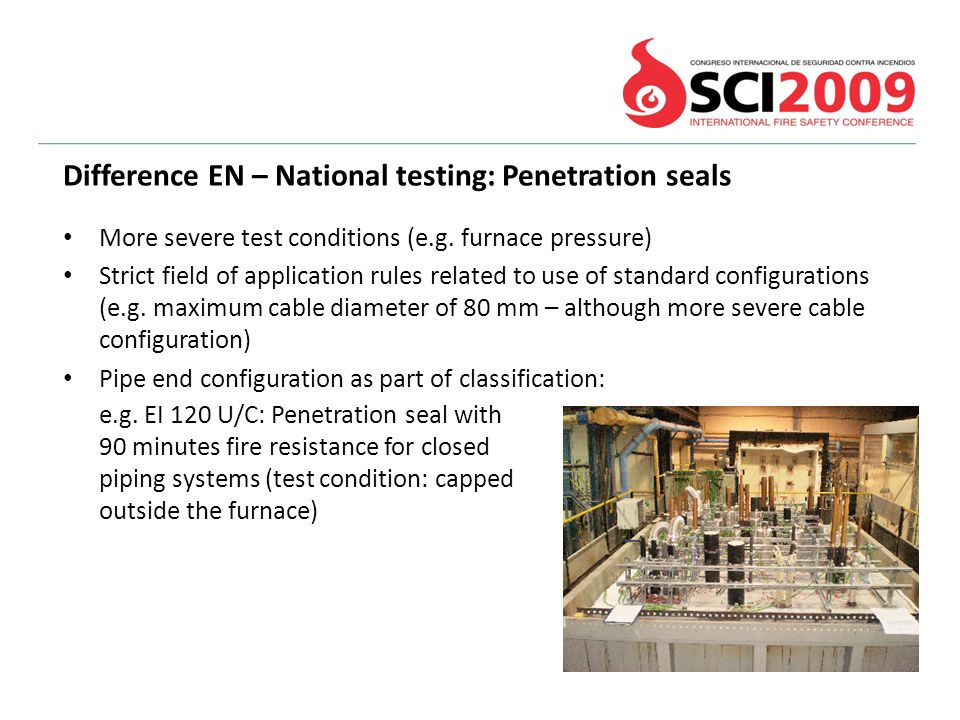 More severe test conditions (e.g. furnace pressure) Strict field of application rules related to use of standard configurations (e.g. maximum cable di