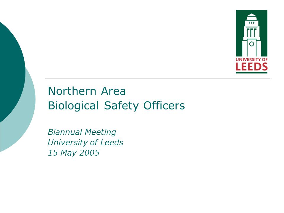 Northern Area Biological Safety Officers Biannual Meeting University of Leeds 15 May 2005