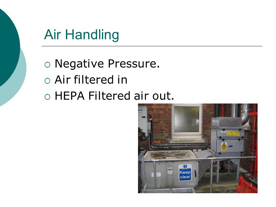Air Handling  Negative Pressure.  Air filtered in  HEPA Filtered air out.