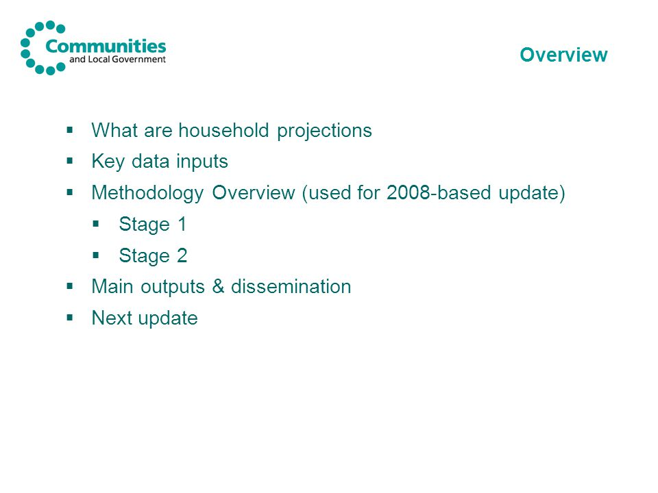 Overview  What are household projections  Key data inputs  Methodology Overview (used for 2008-based update)  Stage 1  Stage 2  Main outputs & dissemination  Next update