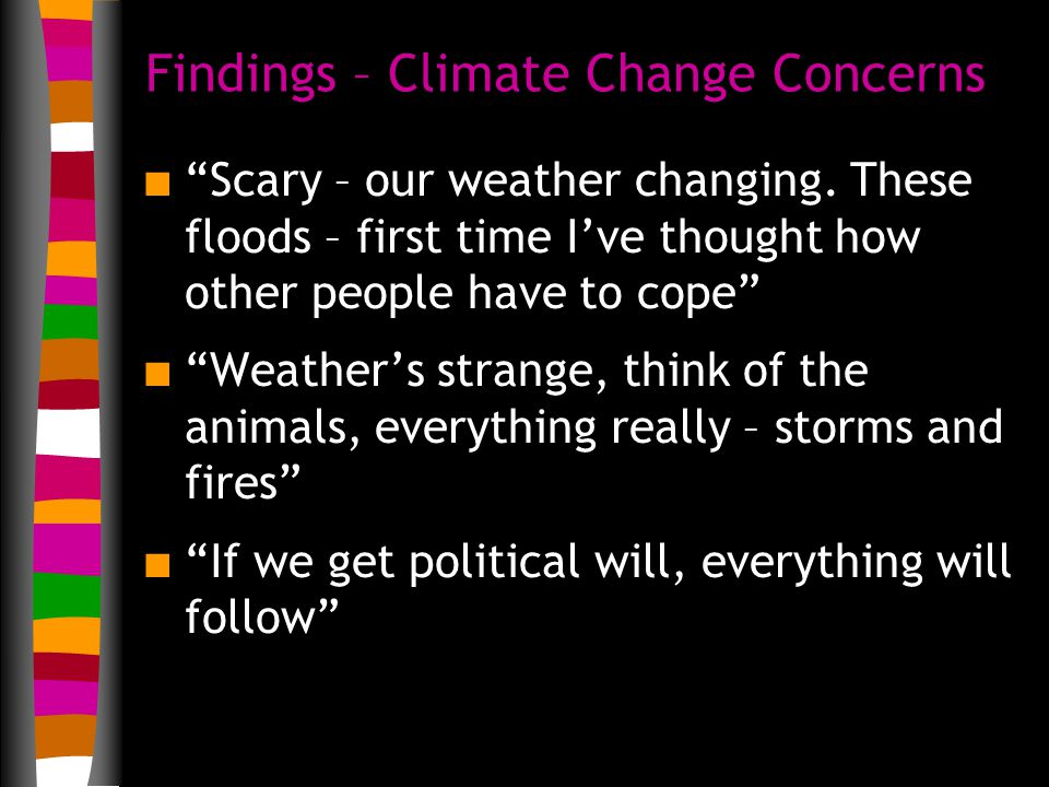 Findings – Climate Change Concerns n Scary – our weather changing.