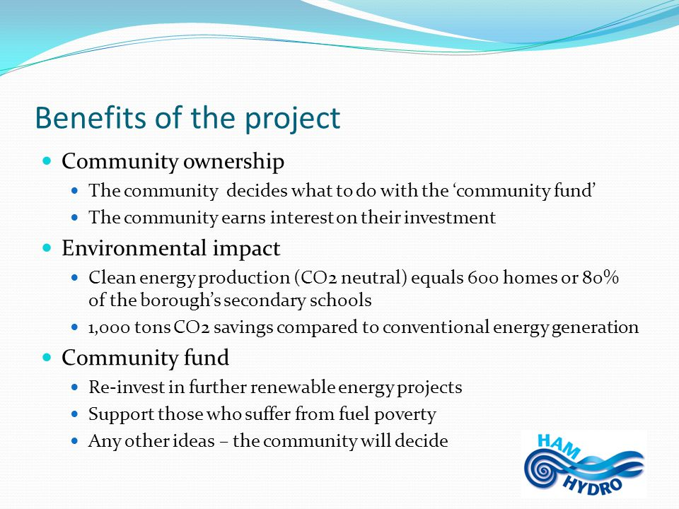 Benefits of the project Community ownership The community decides what to do with the 'community fund' The community earns interest on their investment Environmental impact Clean energy production (CO2 neutral) equals 600 homes or 80% of the borough's secondary schools 1,000 tons CO2 savings compared to conventional energy generation Community fund Re-invest in further renewable energy projects Support those who suffer from fuel poverty Any other ideas – the community will decide