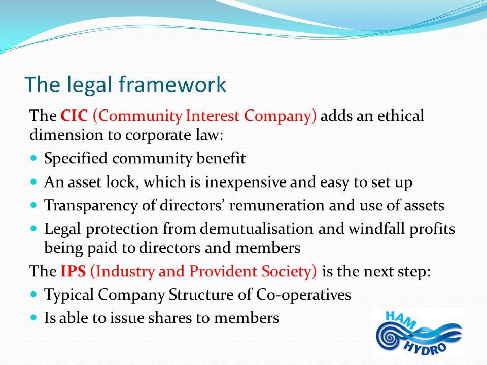 The legal framework The CIC (Community Interest Company) adds an ethical dimension to corporate law: Specified community benefit An asset lock, which is inexpensive and easy to set up Transparency of directors' remuneration and use of assets Legal protection from demutualisation and windfall profits being paid to directors and members The IPS (Industry and Provident Society) is the next step: Typical Company Structure of Co-operatives Is able to issue shares to members