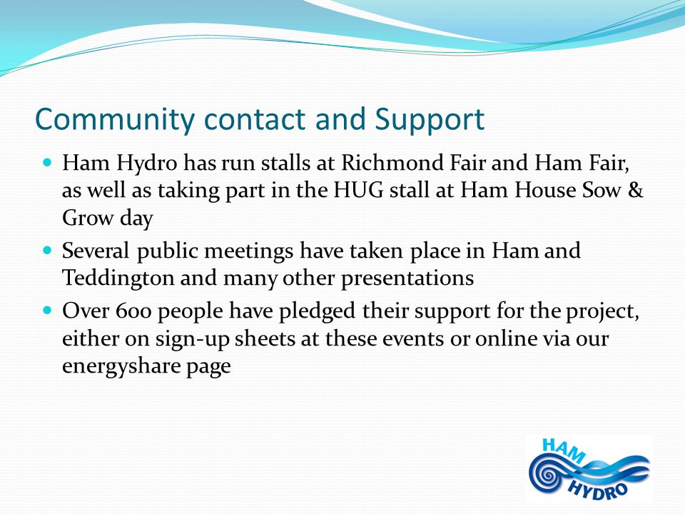 Community contact and Support Ham Hydro has run stalls at Richmond Fair and Ham Fair, as well as taking part in the HUG stall at Ham House Sow & Grow day Several public meetings have taken place in Ham and Teddington and many other presentations Over 600 people have pledged their support for the project, either on sign-up sheets at these events or online via our energyshare page