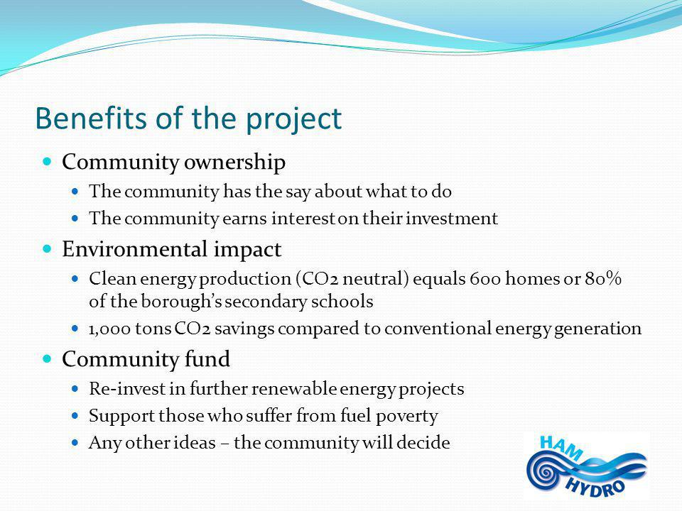 Benefits of the project Community ownership The community has the say about what to do The community earns interest on their investment Environmental impact Clean energy production (CO2 neutral) equals 600 homes or 80% of the borough's secondary schools 1,000 tons CO2 savings compared to conventional energy generation Community fund Re-invest in further renewable energy projects Support those who suffer from fuel poverty Any other ideas – the community will decide