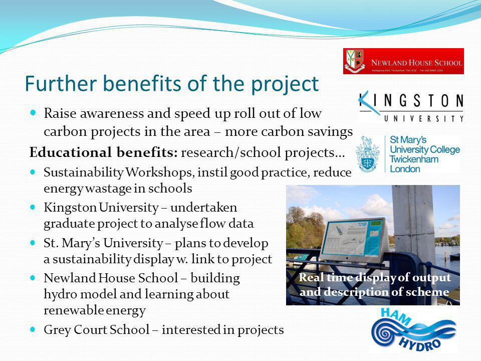 Further benefits of the project Raise awareness and speed up roll out of low carbon projects in the area – more carbon savings Educational benefits: research/school projects… Sustainability Workshops, instil good practice, reduce energy wastage in schools Kingston University – undertaken graduate project to analyse flow data St.
