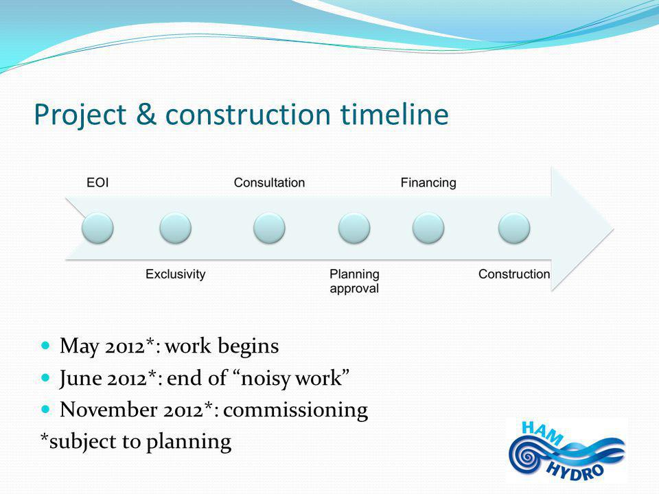 Project & construction timeline May 2012*: work begins June 2012*: end of noisy work November 2012*: commissioning *subject to planning