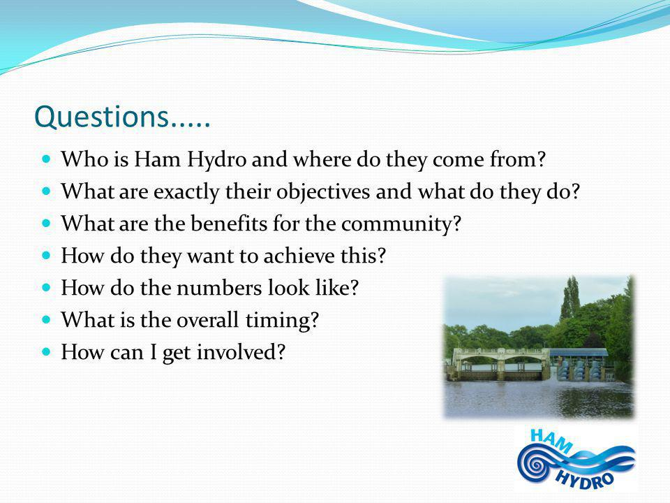 Ham Hydro CIC is… Created by members of Ham United Group (HUG) in early 2010, and the objectives of the company are to generate electricity from renewable sources and use the income generated to promote and develop low- carbon solutions in the local area, and support the local community We want to act locally.