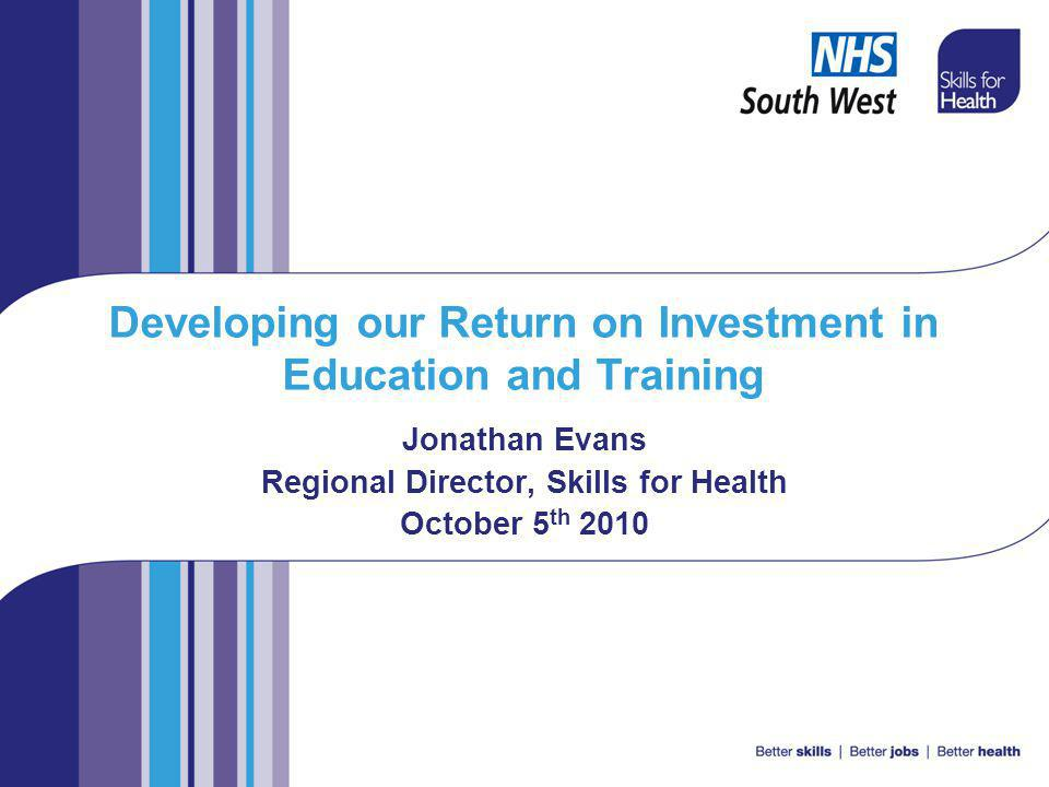 Developing our Return on Investment in Education and Training Jonathan Evans Regional Director, Skills for Health October 5 th 2010
