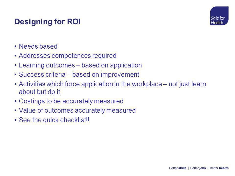 Designing for ROI Needs based Addresses competences required Learning outcomes – based on application Success criteria – based on improvement Activities which force application in the workplace – not just learn about but do it Costings to be accurately measured Value of outcomes accurately measured See the quick checklist!!