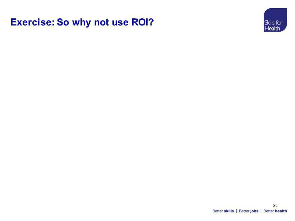 20 Exercise: So why not use ROI