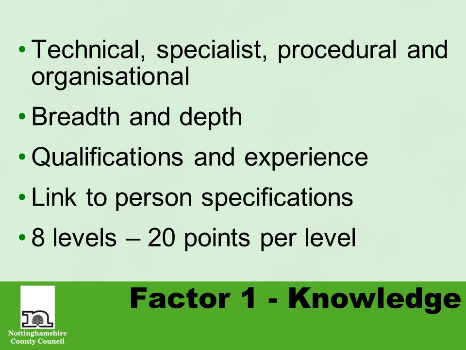 Factor 1 - Knowledge Technical, specialist, procedural and organisational Breadth and depth Qualifications and experience Link to person specifications 8 levels – 20 points per level
