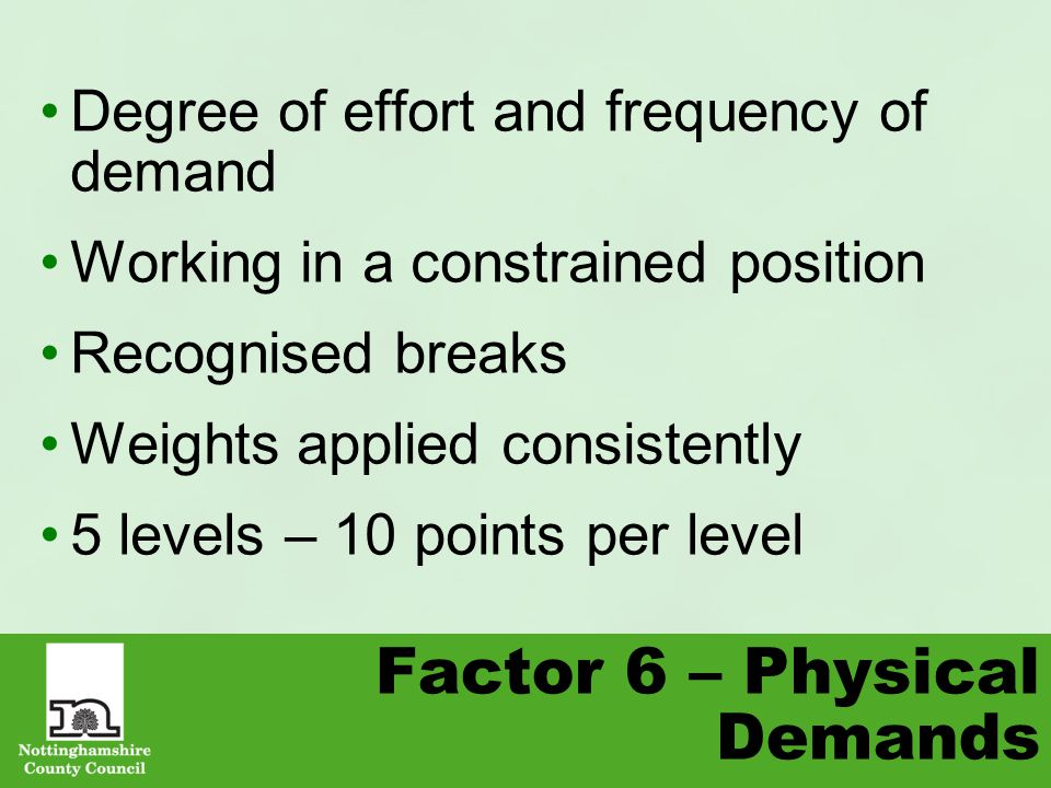 Factor 6 – Physical Demands Degree of effort and frequency of demand Working in a constrained position Recognised breaks Weights applied consistently 5 levels – 10 points per level