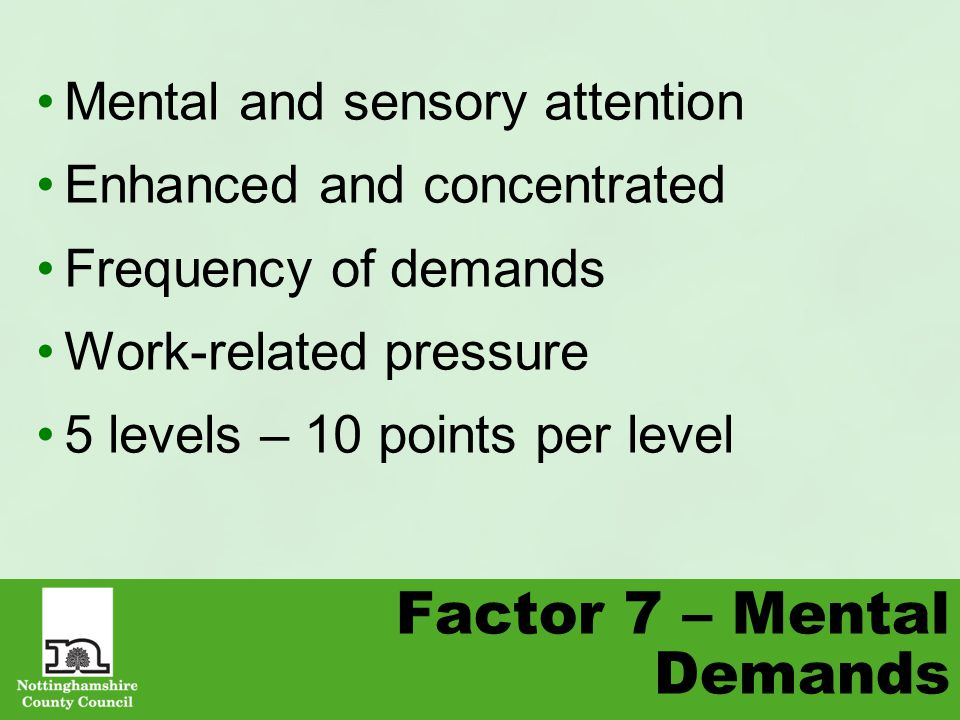 Factor 7 – Mental Demands Mental and sensory attention Enhanced and concentrated Frequency of demands Work-related pressure 5 levels – 10 points per level