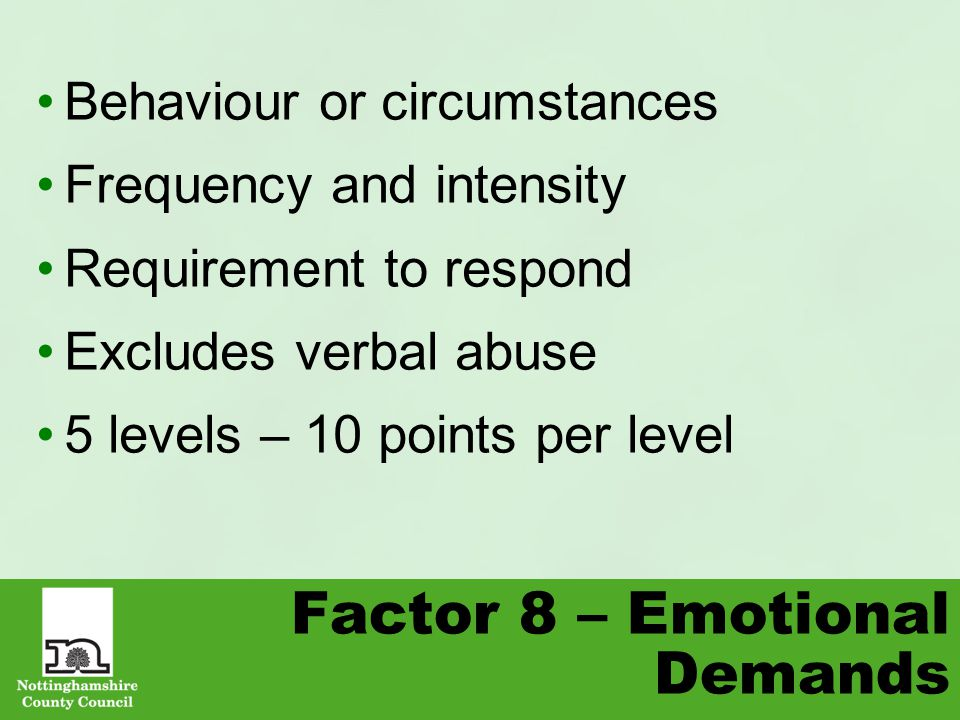 Factor 8 – Emotional Demands Behaviour or circumstances Frequency and intensity Requirement to respond Excludes verbal abuse 5 levels – 10 points per level
