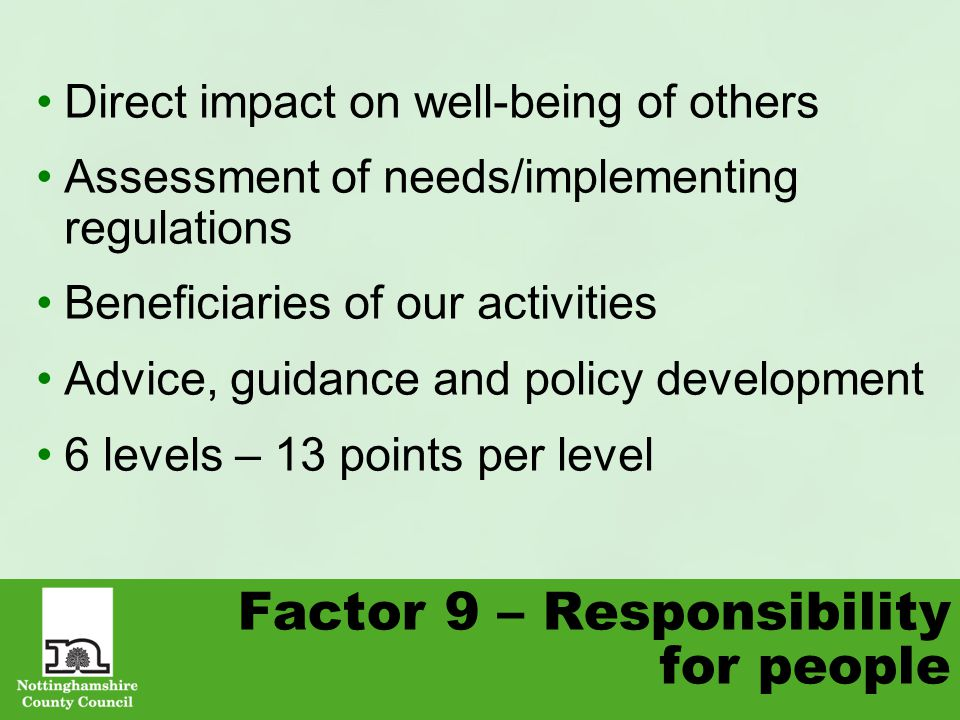 Factor 9 – Responsibility for people Direct impact on well-being of others Assessment of needs/implementing regulations Beneficiaries of our activities Advice, guidance and policy development 6 levels – 13 points per level