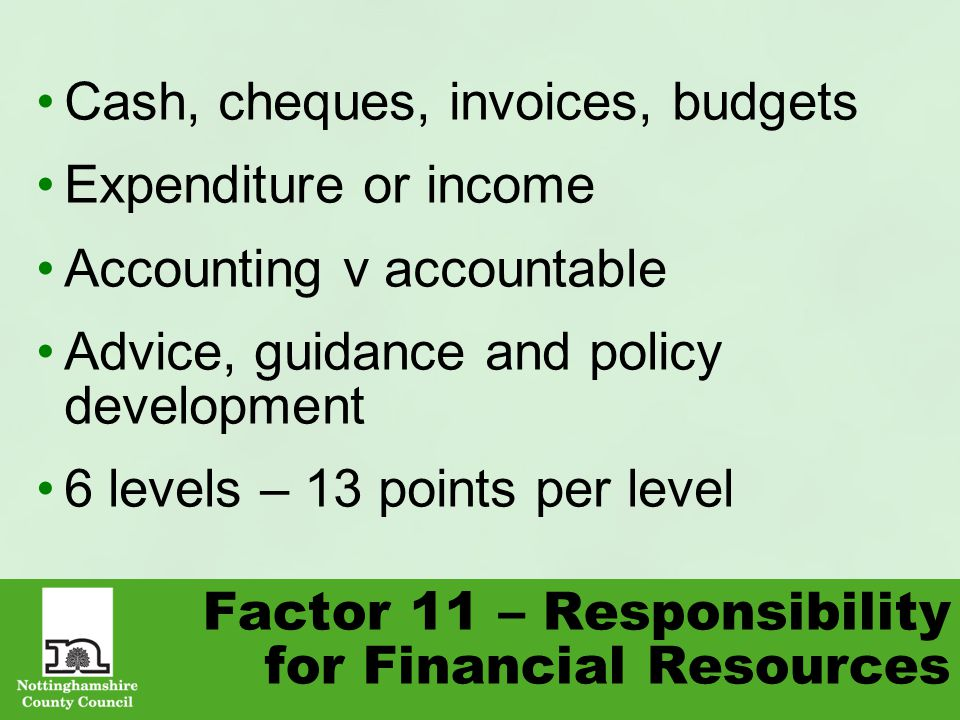 Factor 11 – Responsibility for Financial Resources Cash, cheques, invoices, budgets Expenditure or income Accounting v accountable Advice, guidance and policy development 6 levels – 13 points per level