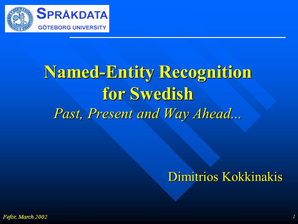1 Fefor, March 2002 Named-Entity Recognition for Swedish Past, Present and Way Ahead... Dimitrios Kokkinakis