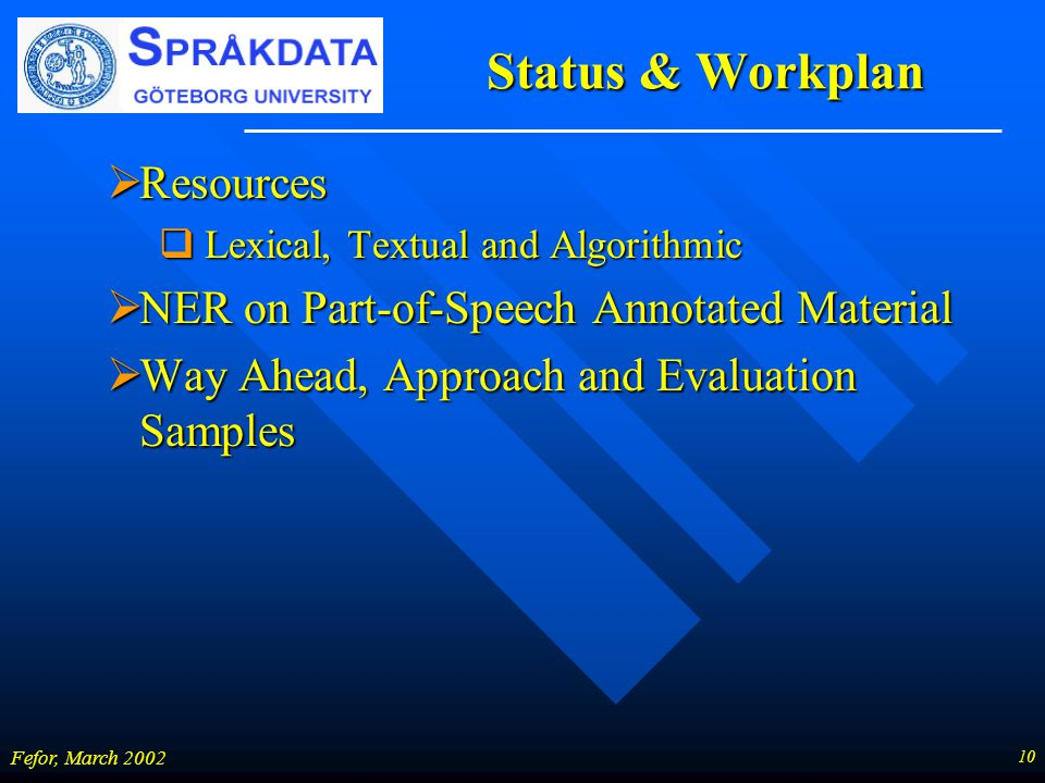 10 Fefor, March 2002 Status & Workplan  Resources  Lexical, Textual and Algorithmic  NER on Part-of-Speech Annotated Material  Way Ahead, Approach