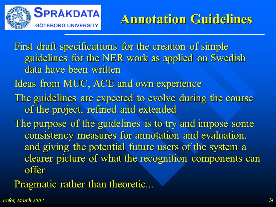 24 Fefor, March 2002 Annotation Guidelines First draft specifications for the creation of simple guidelines for the NER work as applied on Swedish data have been written Ideas from MUC, ACE and own experience The guidelines are expected to evolve during the course of the project, refined and extended The purpose of the guidelines is to try and impose some consistency measures for annotation and evaluation, and giving the potential future users of the system a clearer picture of what the recognition components can offer Pragmatic rather than theoretic...