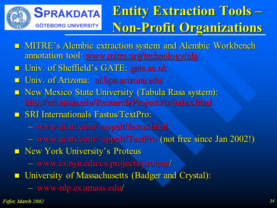 34 Fefor, March 2002 Entity Extraction Tools – Non-Profit Organizations MITRE's Alembic extraction system and Alembic Workbench annotation tool: www.m